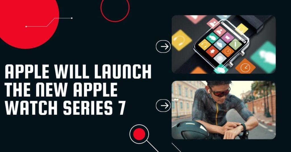 Apple will launch the new Apple Watch Series 7